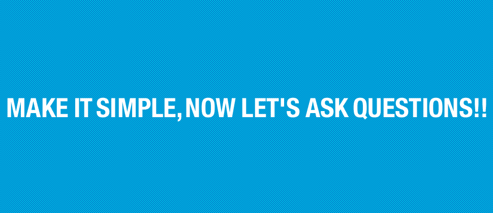 MAKE IT SIMPLE, NOW LET'S ASK QUESTIONS!!